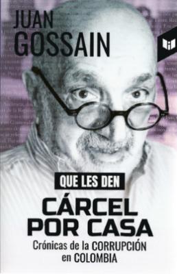 QUE LES DEN CÁRCEL POR CASA (CRÓNICA DE LA CORRUPCIÓN EN COLOMBIA)