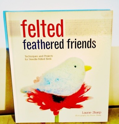 Felted Feathered Friends: Techniques and Projects for Needle-felted Birds Hardcover