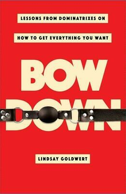 Bow Down: Lessons from Dominatrixes on How to Get Everything You Want - Goldwert