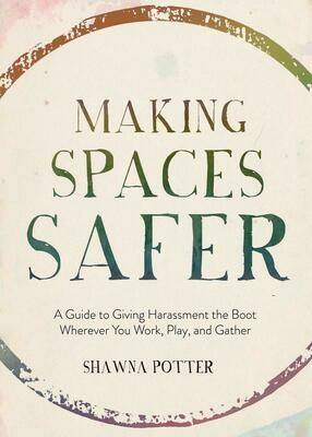 Making Spaces Safer: A Guide to Giving Harassment the Boot Wherever You Work, Play, and Gather - Potter