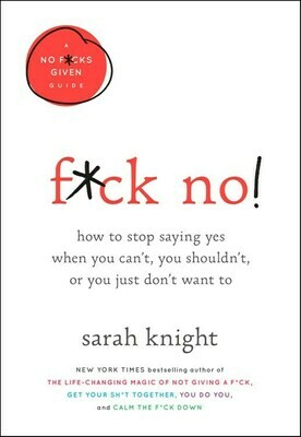 F*ck No!: How to Stop Saying Yes When You Can't, You Shouldn't, or You Just Don't Want To - Knight