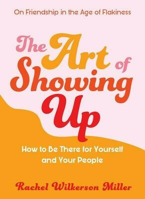 Art of Showing Up: How to Be There for Yourself and Your People - Miller