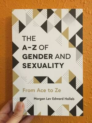 The A-Z of Gender and Sexuality: From Ace to Ze- Holleb