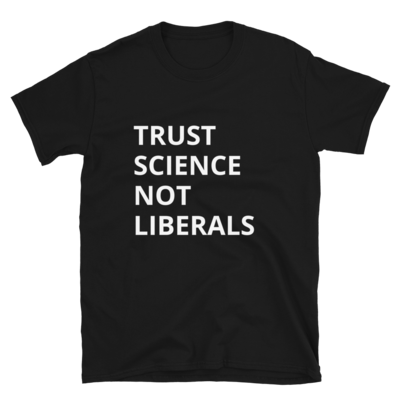 Trust Science Not Liberals Tee