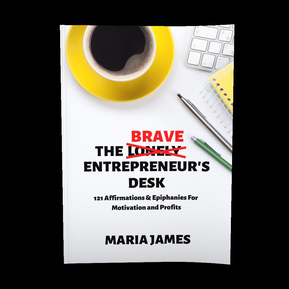 The Brave Entrepreneur's Desk: 121 Affirmations & Epiphanies For Motivation and Profits