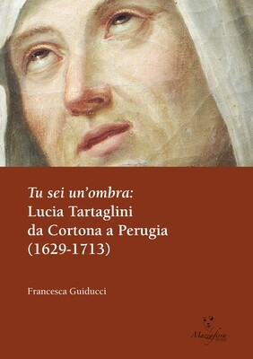 TU SEI UN'OMBRA. Lucia Tartaglini da Cortona a Perugia (1629-1713)