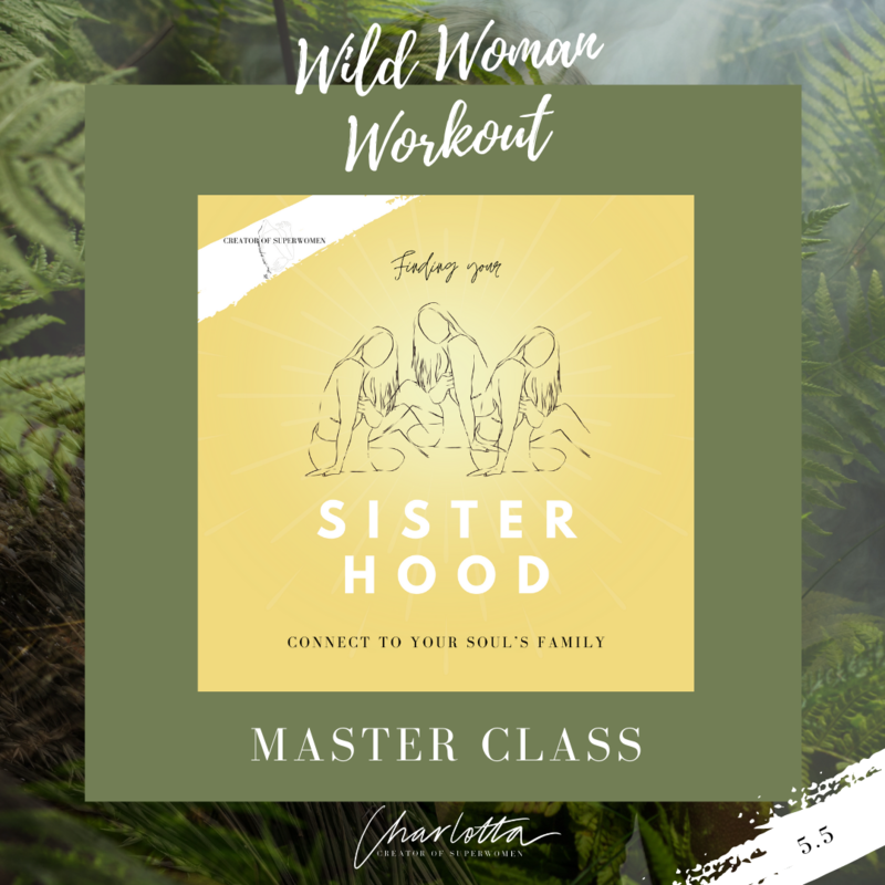 Wild Woman Workout Master Class //  Finding Your Sisterhood: Connect to Your Soul's Family // 5.5 at 19.30