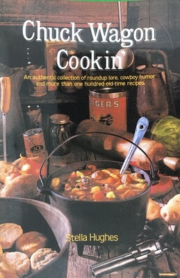 Chuck Wagon Cookin': An Authentic Collection of Roundup Lore, Cowboy Humor, and more than 100 Old-Time Recipes