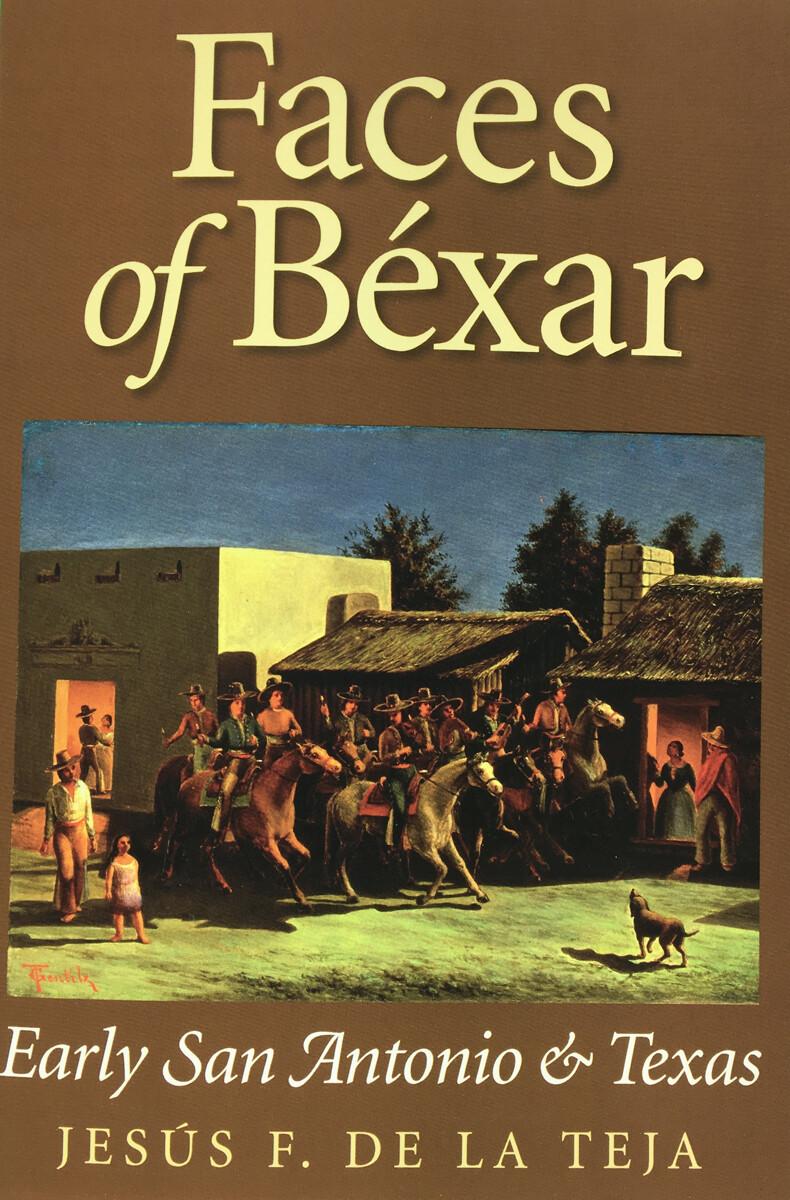 Faces of Bexar: Early San Antonio and Texas