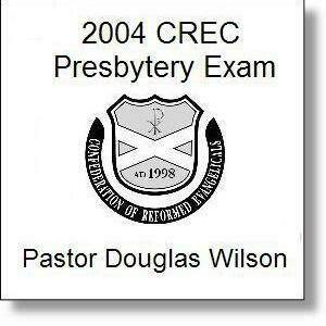 Douglas Wilson 2004 CREC Presbytery Exam