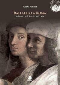 Raffaello a Roma. Sulle tracce di Sanzio nell'Urbe