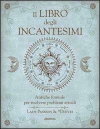 Il libro degli incantesimi. Antiche formule magiche per risolvere problemi attuali