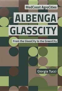 Albenga glasscity. From the glasscity to the greencity. MedCoast AgroCities. Ediz. italiana e inglese