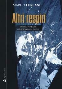Altri respiri. Marco Furlani e storie di alpinismo trentino. Ediz. ampliata