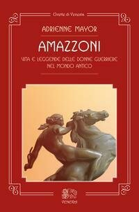 Amazzoni. Vita e leggende delle donne guerriere nel mondo antico