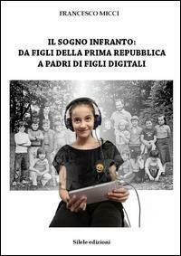sogno infranto: da figli della prima Repubblica a padri di figli digitali (Il)
