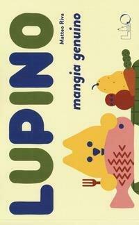 Lupino mangia genuino. Ediz. a colori