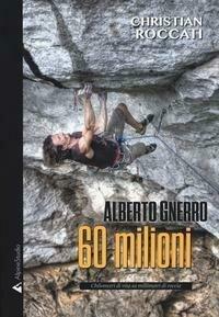 60 milioni. Alberto Gnerro, chilometri di vita su millimetri di roccia