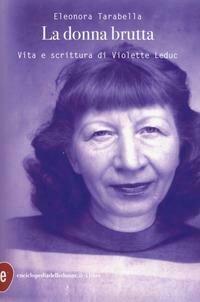 La donna brutta. Vita e scrittura di Violette Leduc