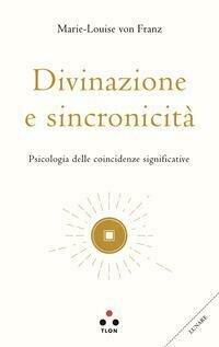 Divinazione e sincronicità. Psicologia delle coincidenze significative