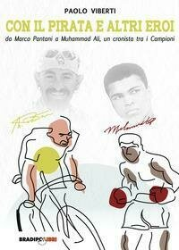Con il Pirata e altri eroi. Da Marco Pantani a Muhammad Ali, un cronista tra i campioni