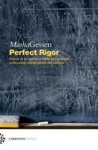 Perfect rigor. Storia di un genio e della più grande conquista matematica del secolo