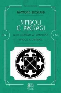 Simboli e presagi. Guida illustrata al simbolismo magico e spirituale