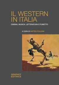 Il western in Italia. Cinema, musica, letteratura e fumetto