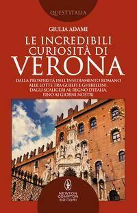 Le incredibili curiosità di Verona. Dalla prosperità dell'insediamento romano alle lotte tra guelfi e ghibellini, dagli Scaligeri al Regno d'Italia, fino ai giorni nostri
