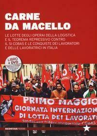 Carne da macello. Le lotte degli operai della logistica e il teorema repressivo contro il SI COSAS e le conquiste dei lavoratori e delle lavoratrici in Italia. Con DVD