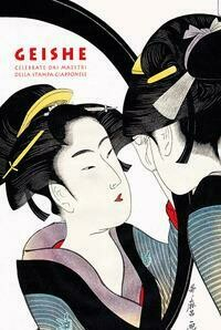 Geishe celebrate dai maestri della stampa giapponese. Ediz. a colori