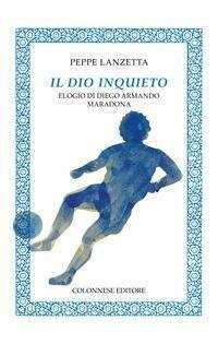 Il dio inquieto. Elogio di Diego Armando Maradona