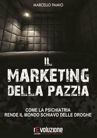 Il marketing della pazzia. Come la psichiatria rende il mondo schiavo delle droghe
