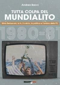 Tutta colpa del Mundialito. Silvio Berlusconi, la tv, il calcio, la politica e l'ombra della P2 (1980-81)