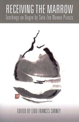 Receiving the Marrow: Teachings on Dogen by Soto Zen Women Priests