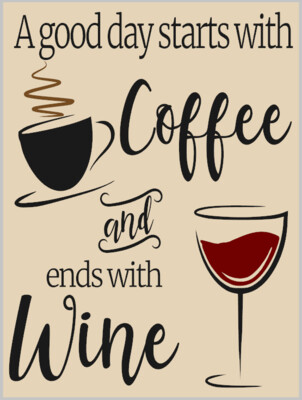 A good day Starts with Coffee and End with Wine