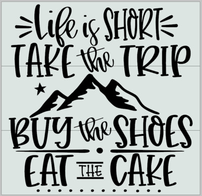 Life is Short, Take the Trip, Buy the Shoes, Eat the Cake