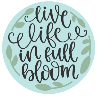 Live Life in Full Bloom Round