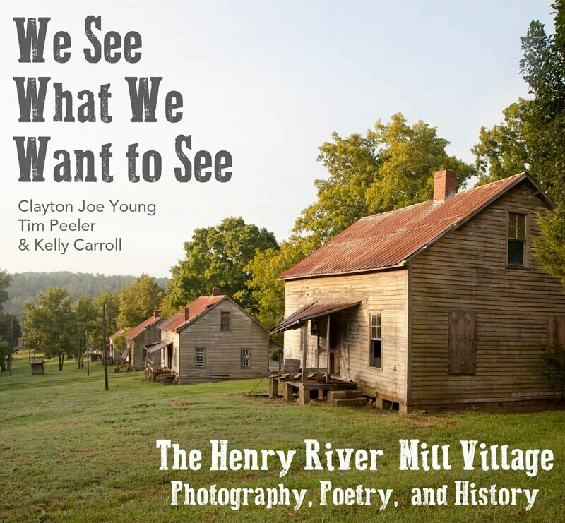 We See What We Want to See: The Henry River Mill Village in Photography, Poetry, and History SOFTCOVER VERSION