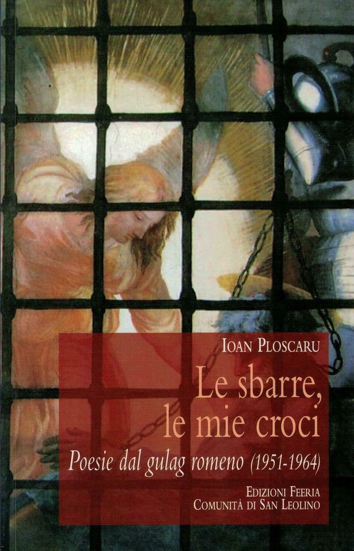 Le sbarre, le mie croci - Poesie dal gulag romeno (I. Ploscaru)