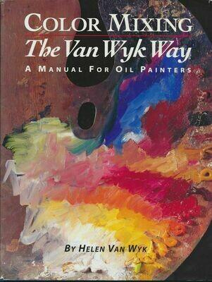 Color Mixing the Van Wyk Way: A Manual for Oil Painters by Helen Van Wyk