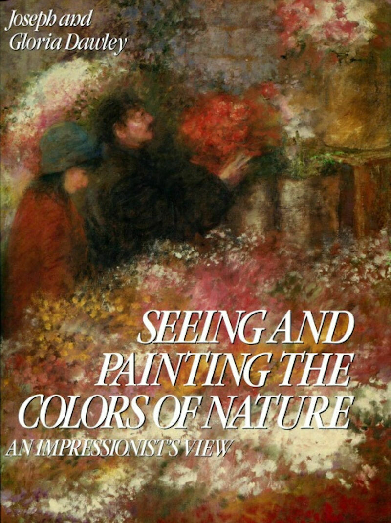 Seeing and Painting the Colors of Nature: An Impressionist's View - Joseph and Gloria Dawley.