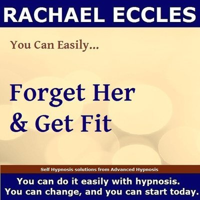 Forget Her & Get Fit, Hypnotherapy After a Break Up Hypnosis Download or CD