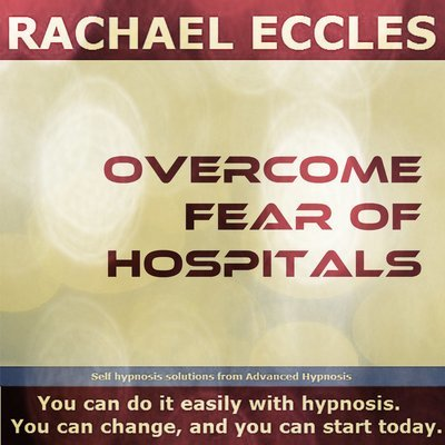 Overcome Fear of Hospitals, Nosocomephobia Hypnotherapy Phobia Treatment Hypnosis Download or CD