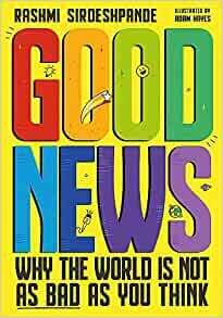Good News: Why the World is Not as Bad as You Think by Rashmi Sirdeshpande and illustrated by Adam Hayes