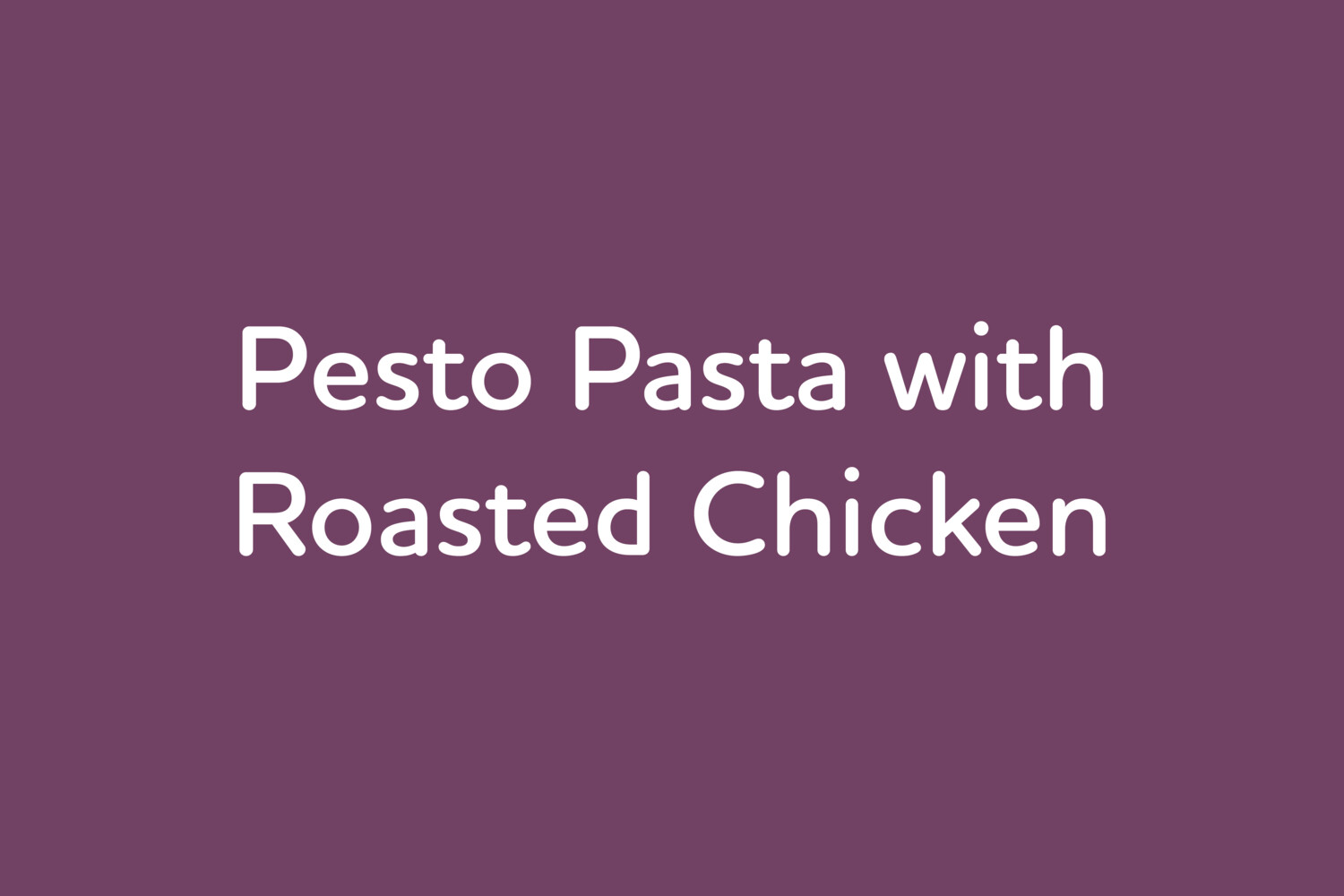 May 13: Pesto Pasta with Roasted Chicken