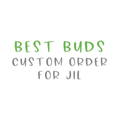 "Jil ""Best Buds"" Custom Order"