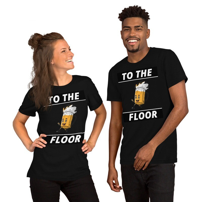 To The Floor  Funny Short-Sleeve Unisex T-Shirt