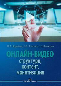 Круглова Л.А.,Чобанян К.В.,Щепилова Г.Г.(Под ред). Онлайн-видео: Структура, контент, монетизация.
