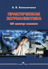 Колесниченко А.В. Практическая журналистика: 25 мастер-классов.